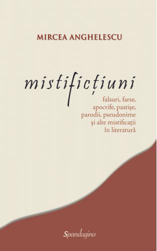 Mistificţiuni: falsuri, farse, apocrife, pastișe, parodii, pseudonime şi alte mistificaţii în literatură